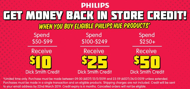 Get money back in store credit when you buy eligible Philips Hue products. Purchase must be made between 09:00 (AEDT) 12/2/2019 and 23:59 (AEDT) 26/2/2019 unless extended. Purchased must be made in a single transaction and on eligible products. Credit will be sent to your email address by March 8th, 2019. Credit expiry is 6 months. Cancelled orders will not be eligible.