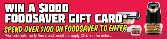 Win a $1000 FoodSaver Gift Card. Spend over $100 on FoodSaver to enter. Via redemption only. Terms and conditions apply. Click here for details.
