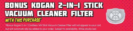 *Bonus Kogan 2-in-1 Cordless 14V Stick Vacuum Cleaner Filter will be automatically added at checkout. Subject to availability. While stocks last.