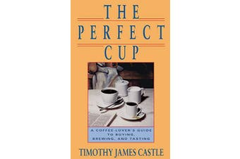 The Perfect Cup: The Coffee Lover's Guide to Buying, Brewing, and Tasting