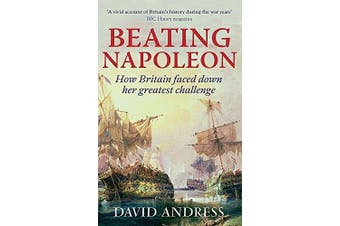 Beating Napoleon: How Britain Faced Down Her Greatest Challenge - History Book