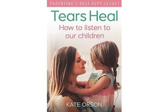Tears Heal: How to listen to our children -Orson, Kate Health & Wellbeing Book