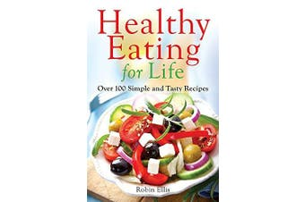 Healthy Eating for Life: Over 100 Simple and Tasty Recipes - Cooking Book