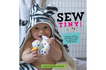 Sew Tiny: Simple Quilts, Clothes and Toys to Make for Your Baby - Home & Garden