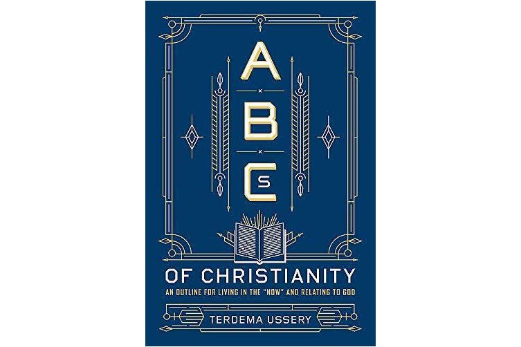 ABCs Of Christianity: An Outline for Living in the 'Now' and Relating to God