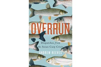 Overrun: Dispatches from the Asian Carp Crisis -Andrew Reeves Science Novel