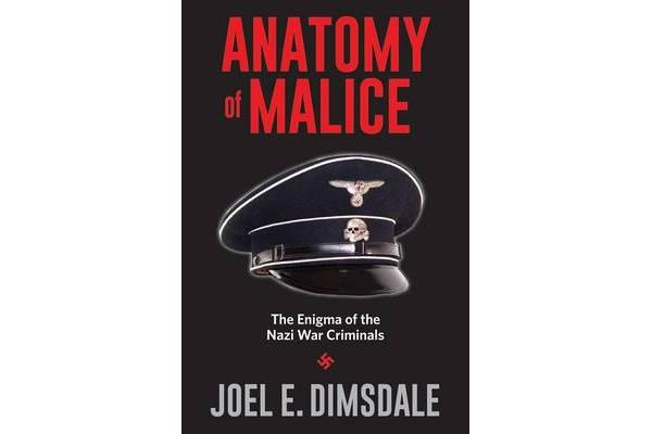 Anatomy of Malice - The Enigma of the Nazi War Criminals