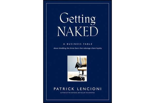 Getting Naked - A Business Fable About Shedding The Three Fears That Sabotage Client Loyalty