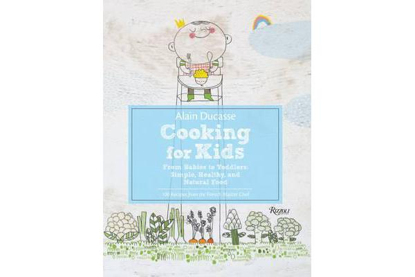 Alain Ducasse Cooking for Kids - From Babies to Toddlers: Simple, Healthy, and Natural Food