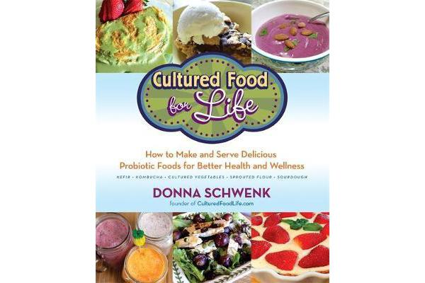 Cultured Food for Life - How to Make and Serve Delicious Probiotic Foods for Better Health and Wellness