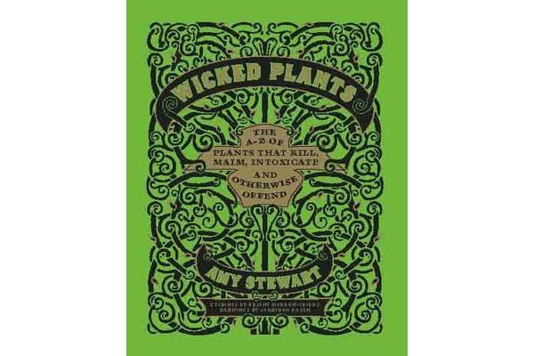 Wicked Plants - The A-Z of Plants That Kill, Maim, Intoxicate and Otherwise Offend