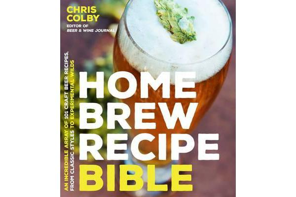 Home Brew Recipe Bible - An Incredible Array of 101 Craft Beer Recipes, From Classic Styles to Experimental Wilds