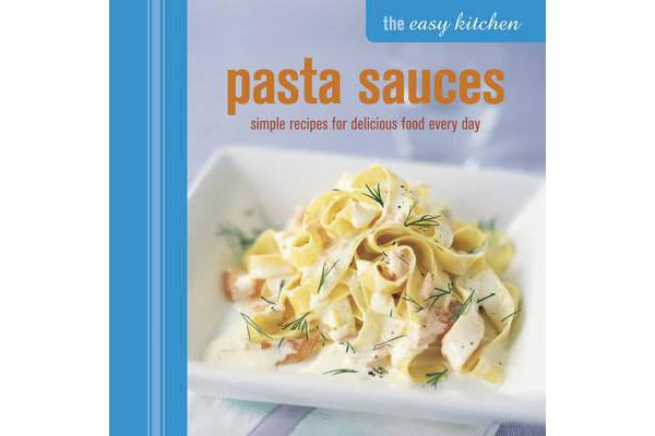 The Easy Kitchen: Pasta Sauces - Simple Recipes for Delicious Food Every Day