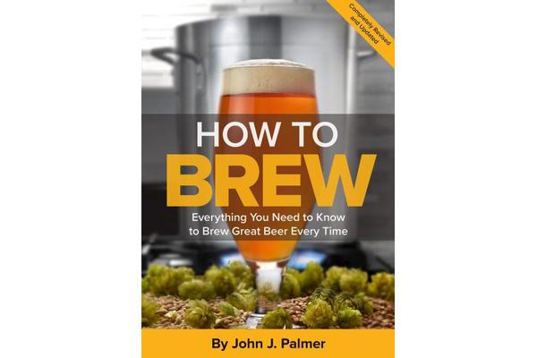 How To Brew - Everything You Need to Know to Brew Great Beer Every Time