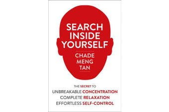 Search Inside Yourself - The Secret to Unbreakable Concentration, Complete Relaxation and Effortless Self-Control