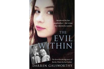 The Evil Within - Murdered by Her Stepbrother - the Crime That Shocked a Nation. the Heartbreaking Story of Becky Watts by Her Father