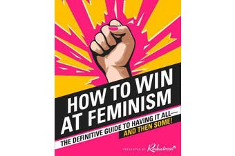 How to Win at Feminism - The Definitive Guide to Having it All... and Then Some!