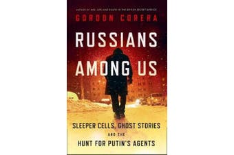 Russians Among Us - Sleeper Cells, Ghost Stories and the Hunt for Putin's Agents