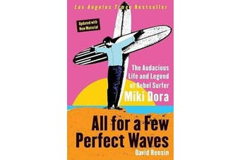 All for a Few Perfect Waves - The Audacious Life and Legend of Rebel Surfer Miki Dora