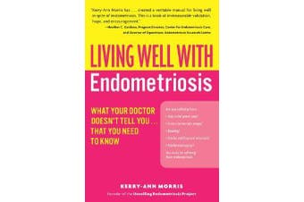 Living Well with Endometriosis - What Your Doctor Doesn't Tell You...That You Need to Know