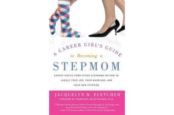 A Career Girl's Guide to Becoming a Stepmom - Expert Advice from Other Stepmoms on How to Juggle Your Job, Your Marriage, and Your New Stepkids