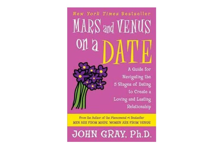 Mars and Venus on a Date - A Guide for Navigating the 5 Stages of Dating to Create a Loving and Lasting Relationship