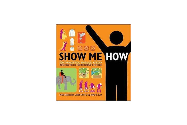 Show Me How - 500 Things You Should Know: Instructions for Life from the Everyday to the Exotic