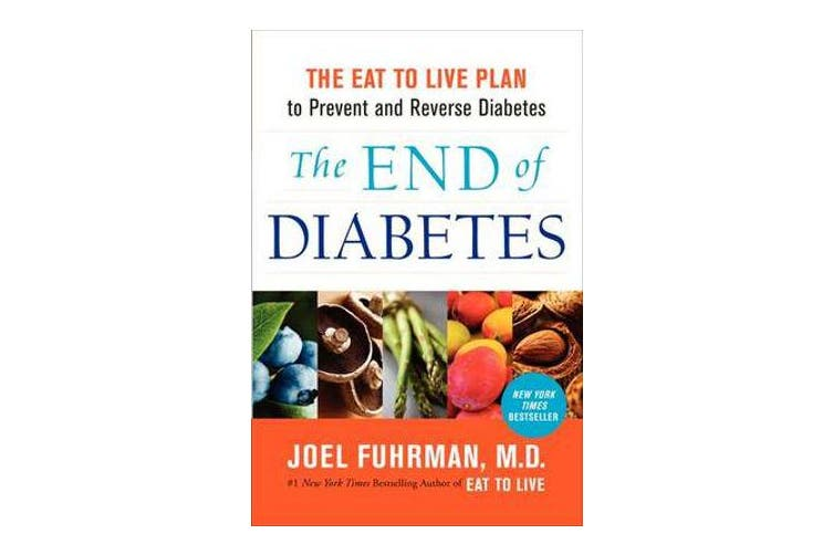 The End of Diabetes - The Eat to Live Plan to Prevent and Reverse Diabetes