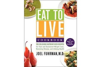 Eat to Live Cookbook - 200 Delicious Nutrient-Rich Recipes for Fast and Sustained Weight Loss, Reversing Disease, and Lifelong Health