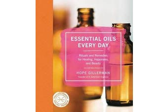 Essential Oils Every Day - Rituals and Remedies for Healing, Happiness, and Beauty