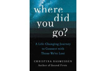 Where Did You Go? - A Life-Changing Journey to Connect with Those We've Lost