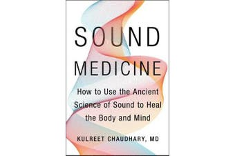 Sound Medicine - How to Use the Ancient Science of Sound to Heal the Body and Mind