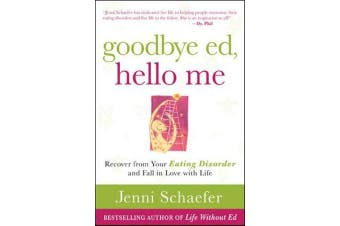 Goodbye Ed, Hello Me - Recover from Your Eating Disorder and Fall in Love with Life