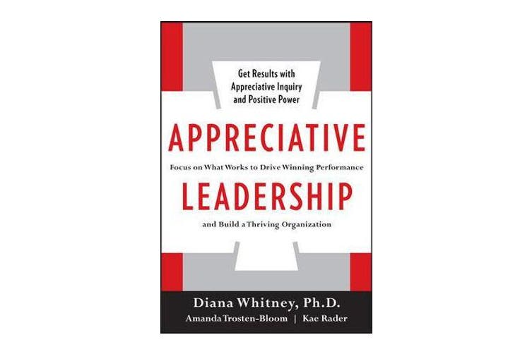 Appreciative Leadership - Focus on What Works to Drive Winning Performance and Build a Thriving Organization