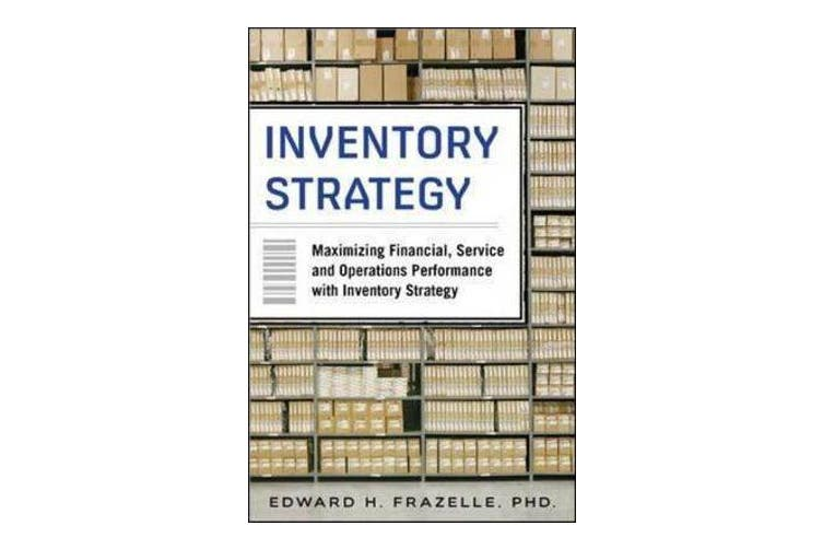 Inventory Strategy - Maximizing Financial, Service and Operations Performance with Inventory Strategy