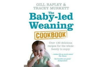 The Baby-led Weaning Cookbook - Over 130 delicious recipes for the whole family to enjoy
