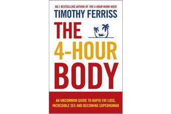 The 4-Hour Body - An Uncommon Guide to Rapid Fat-loss, Incredible Sex and Becoming Superhuman