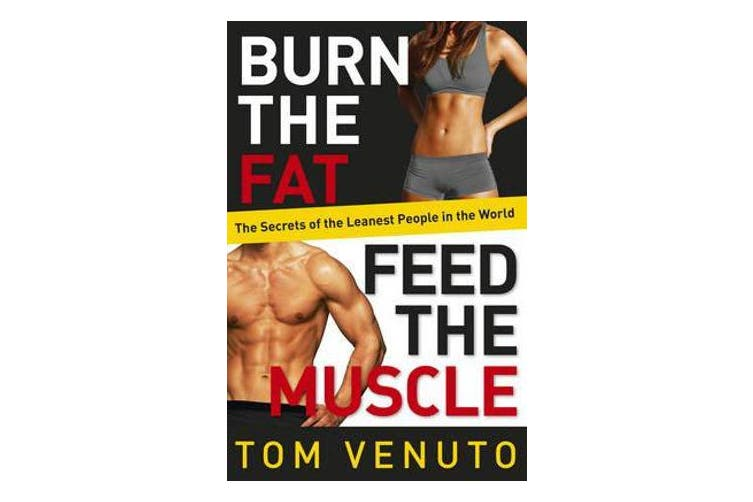 Burn the Fat, Feed the Muscle - The Simple, Proven System of Fat Burning for Permanent Weight Loss, Rock-Hard Muscle and a Turbo-Charged Metabolism