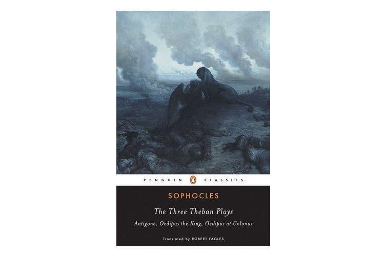 The Three Theban Plays - Antigone, Oedipus the King, Oedipus at Colonus