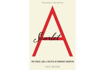 Scarlet A - The Ethics, Law, and Politics of Ordinary Abortion