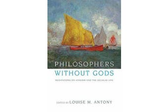 Philosophers without Gods - Meditations on Atheism and the Secular Life