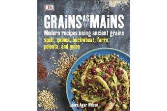 Grains As Mains - Modern Recipes using Ancient Grains