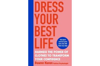 Dress Your Best Life - Harness the Power of Clothes To Transform Your Confidence
