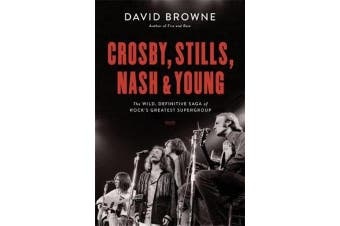 Crosby, Stills, Nash and Young - The Wild, Definitive Saga of Rock's Greatest Supergroup