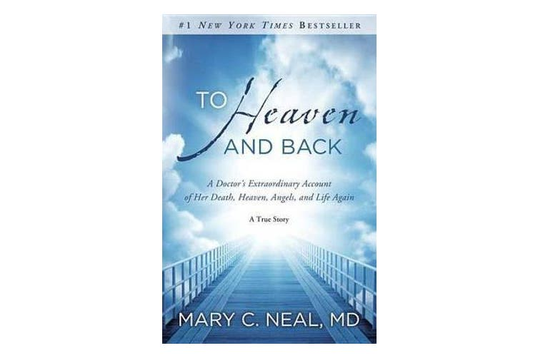 To Heaven and Back - A Doctor's Extraordinary Account of Her Death, Heaven, Angels, and Life Again: A True Story