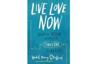 Live Love Now - Relieve the Pressure and Find Real Connection with Our Kids