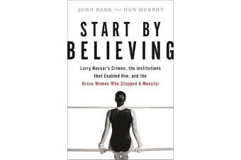 Start by Believing - Larry Nassar's Crimes, the Institutions that Enabled Him, and the Brave Women Who Stopped a Monster