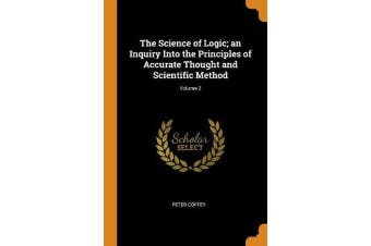 The Science of Logic; An Inquiry Into the Principles of Accurate Thought and Scientific Method; Volume 2