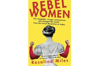 Rebel Women - The renegades, viragos and heroines who changed the world, from the French Revolution to today