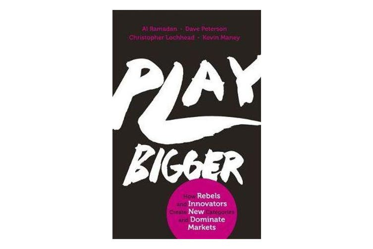 Play Bigger - How Rebels and Innovators Create New Categories and Dominate Markets